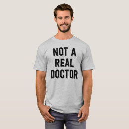 Not A Real Doctor. Funny Tee Shirt