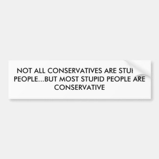 NOT ALL CONSERVATIVES ARE STUPID PEOPLE...BUT M... BUMPER STICKER