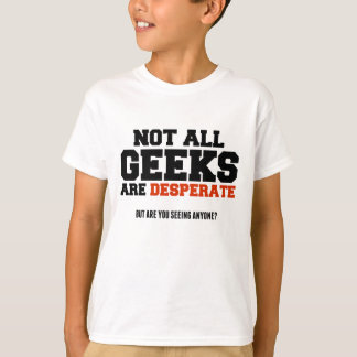 """Not all geeks are desperate"" T-Shirt"