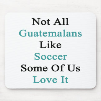 Not All Guatemalans Like Soccer Some Of Us Love It Mouse Pad