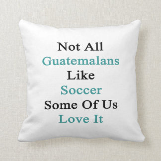 Not All Guatemalans Like Soccer Some Of Us Love It Pillow
