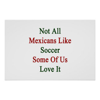Not All Mexicans Like Soccer Some Of Us Love It Posters
