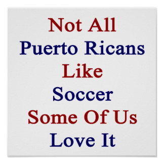 Not All Puerto Ricans Like Soccer Some Of Us Love Poster