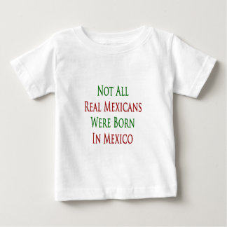 not all real mexicans were born in mexico baby T-Shirt