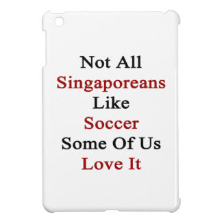 Not All Singaporeans Like Soccer Some Of Us Love I iPad Mini Cover