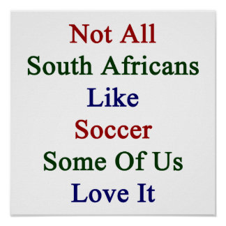 Not All South Africans Like Soccer Some Of Us Love Poster