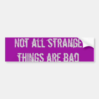 Not all strange things are bad bumper sticker