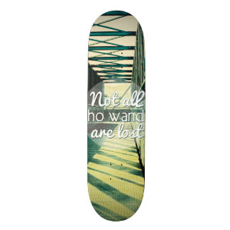 Not all who wander are lost. skateboard