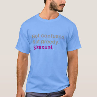Not confused Not greedy Bisexual T-Shirt
