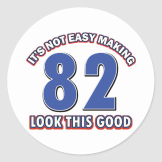 Not easy making 82 look this good birthday gifts classic round sticker