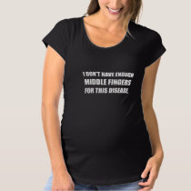 Not Enough Middle Fingers For Disease Maternity T-Shirt