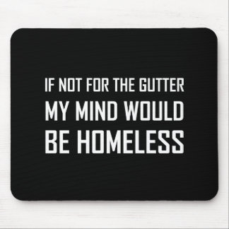 Not For Gutter Mind Be Homeless Mouse Pad