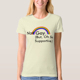 Not Gay. But, Oh So Supportive. Tee Shirt