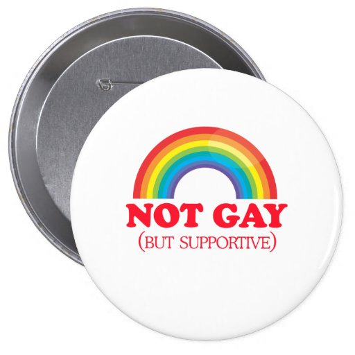 NOT GAY, but supportive 4 Inch Round Button