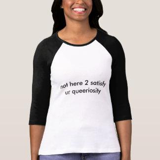 not here 2 satisfy ur queeriosity tee shirt
