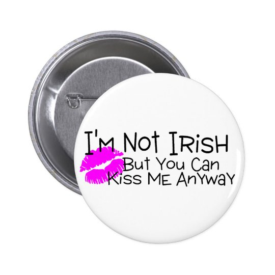 Not Irish But You Can Kiss Me Anyway Pinback Button