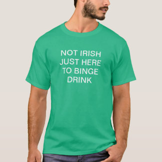 Not Irish just here to binge drink T-Shirt