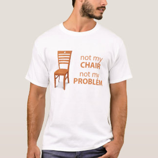 not my chair not my problem T-Shirt