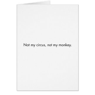 Not my circus. Not my monkey. Card