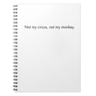 Not my circus. Not my monkey. Notebook