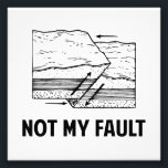 "Not My Fault Photo Print<br><div class=""desc"">Hey,  it&#39;s not your fault!  The earth did it,  by being ally faulty and stuff. Make light of earthquakes and personal responsibility!</div>"