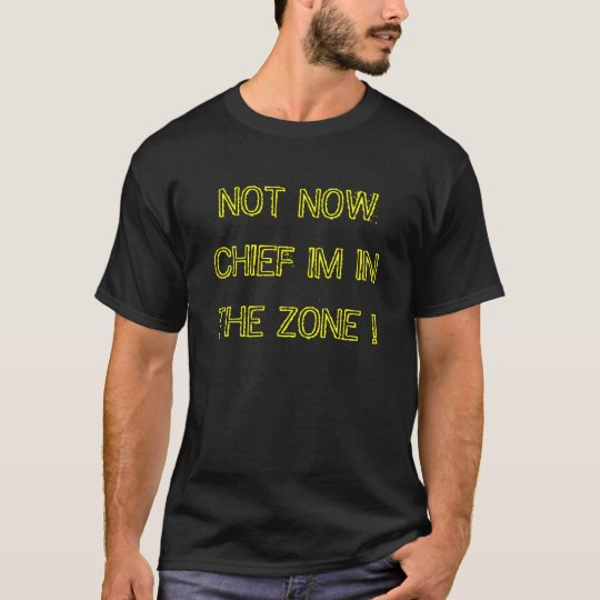 NOT NOW CHIEF IM IN THE ZONE ! T-Shirt