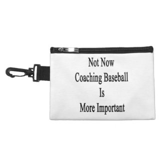 Not Now Coaching Baseball Is More Important Accessory Bag