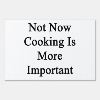 Not Now Cooking Is More Important. Lawn Signs