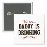 Not Now, Daddy is Drinking Pinback Buttons