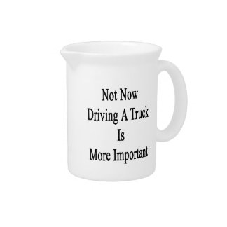Not Now Driving A Truck Is More Important Drink Pitcher