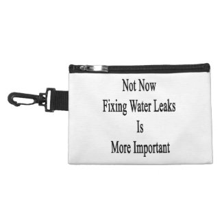 Not Now Fixing Water Leaks Is More Important Accessory Bag