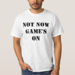 Not Now Game's On T-Shirt