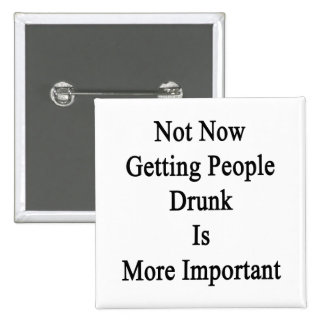 Not Now Getting People Drunk Is More Important Pinback Button