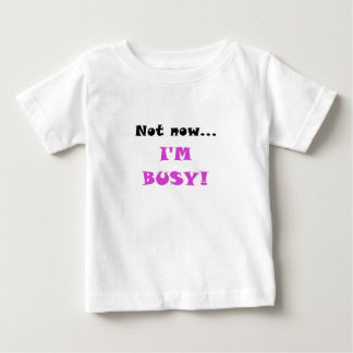 Not Now Im Busy T Shirt