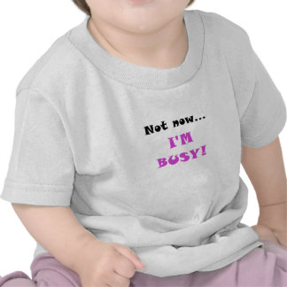 Not Now Im Busy T-shirts