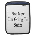 Not Now I'm Going To Swim iPad Sleeves