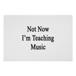 Not Now I'm Teaching Music Poster