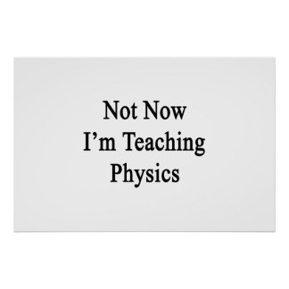 Not Now I'm Teaching Physics Poster