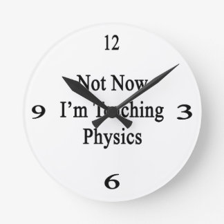 Not Now I'm Teaching Physics Round Clock