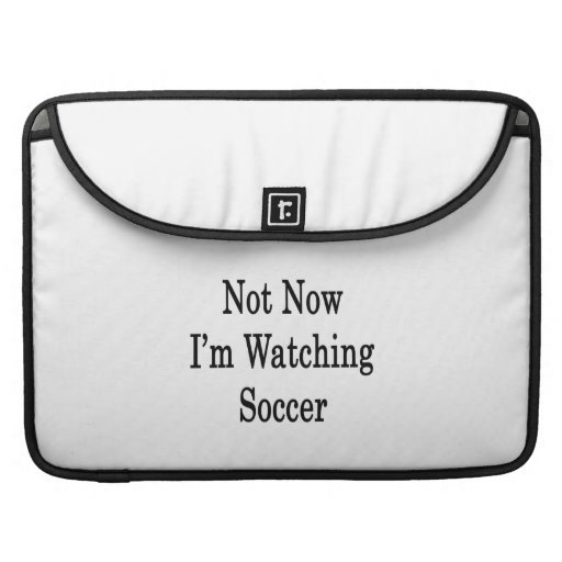 Not Now I'm Watching Soccer MacBook Pro Sleeves