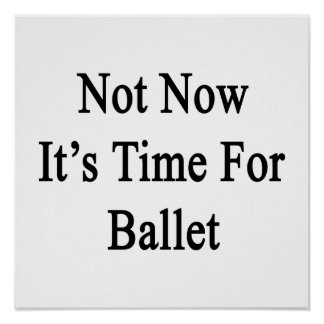 Not Now It's Time For Ballet Poster