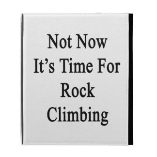Not Now It's Time For Rock Climbing iPad Folio Covers