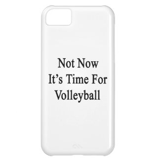 Not Now It's Time For Volleyball iPhone 5C Cover