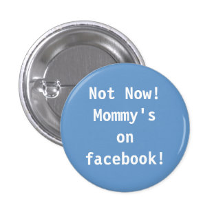 Not Now!  Mommy's on facebook! Button