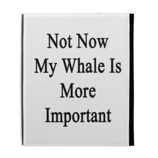 Not Now My Whale Is More Important iPad Case