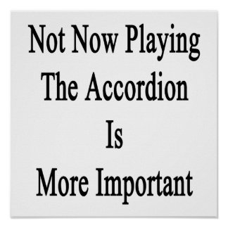 Not Now Playing The Accordion Is More Important Posters