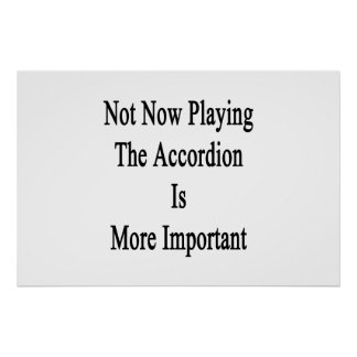 Not Now Playing The Accordion Is More Important Print