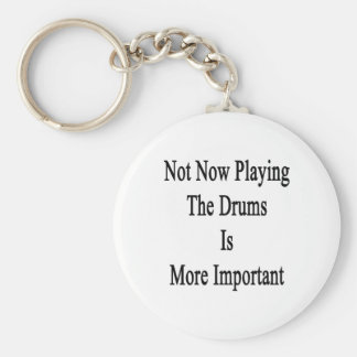 Not Now Playing The Drums Is More Important Key Chains
