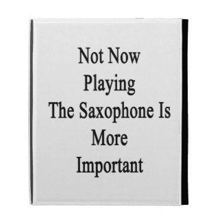 Not Now Playing The Saxophone Is More Important iPad Folio Case
