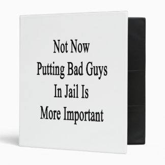 Not Now Putting Bad Guys In Jail Is More Important 3 Ring Binder